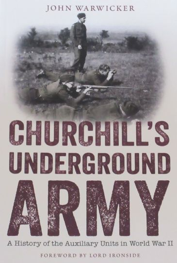 Churchill's Underground Army - A History of the Auxilary Units in World War II, by John Warwicker